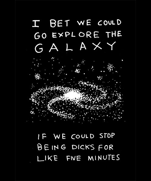 I bet we could explore the galaxy if we could stop being dicks for like five minutes